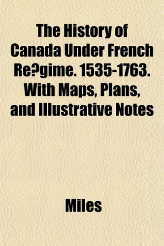 The History of Canada Under French Regime. 1535-1763. With Maps, Plans, and Illustrative Notes (1152217879) by Miles