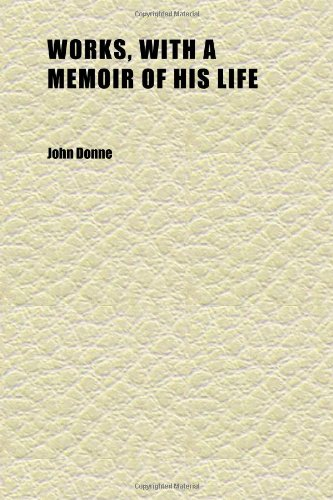 Works, With a Memoir of His Life (Volume 1) (1152240099) by Donne, John