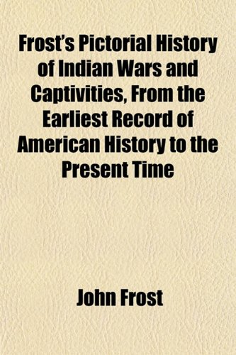 9781152252691: Frost's Pictorial History of Indian Wars and Captivities, From the Earliest Record of American History to the Present Time