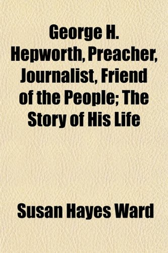 9781152263666: George H. Hepworth, Preacher, Journalist, Friend of the People; The Story of His Life