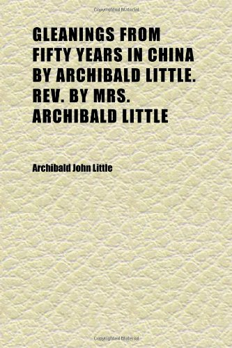 9781152267923: Gleanings From Fifty Years in China by Archibald Little. Rev. by Mrs. Archibald Little