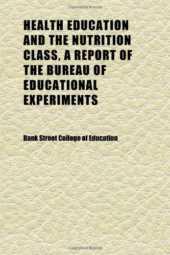 Health Education and the Nutrition Class, a Report of the Bureau of Educational Experiments; Descriptive and Educational Sections (115228343X) by Education, Bank Street College of
