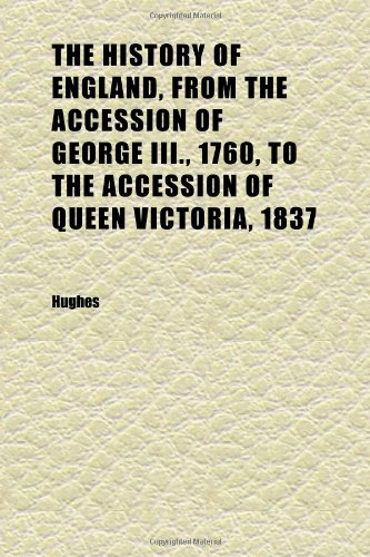 The History of England, From the Accession of George Iii., 1760, to the Accession of Queen Victoria, 1837 (Volume 7) (1152301357) by Hughes