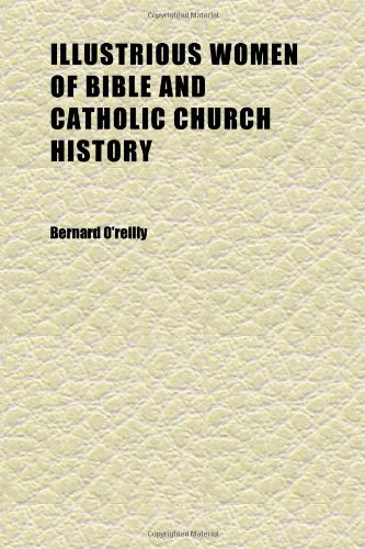 Illustrious Women of Bible and Catholic Church History; Narrative Biographies of Grand Female Characters of the Old and New Testaments, and of (1152328980) by Bernard O'Reilly