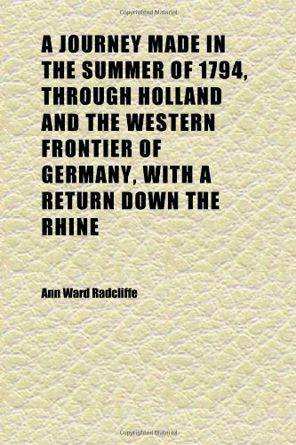 A Journey Made in the Summer of 1794, Through Holland and the Western Frontier of Germany, With a Return Down the Rhine (Volume 2); To Which (1152357735) by Radcliffe, Ann Ward
