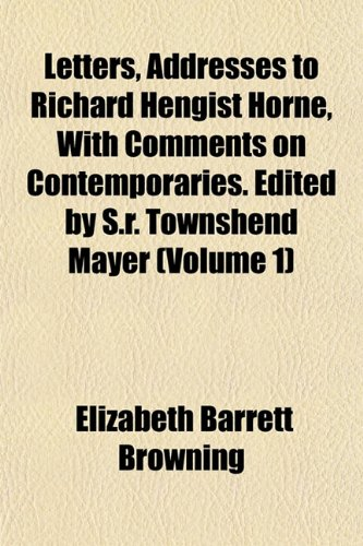 Letters, Addresses to Richard Hengist Horne, With Comments on Contemporaries. Edited by S.r. Townshend Mayer (Volume 1) (1152371223) by Elizabeth Barrett Browning