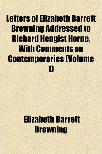 Letters of Elizabeth Barrett Browning Addressed to Richard Hengist Horne, With Comments on Contemporaries (Volume 1) (1152373099) by Browning, Elizabeth Barrett