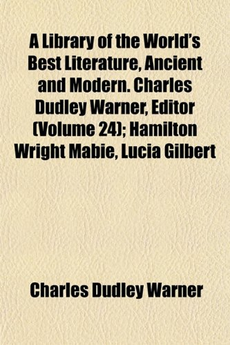 A Library of the World's Best Literature, Ancient and Modern. Charles Dudley Warner, Editor (Volume 24); Hamilton Wright Mabie, Lucia Gilbert (1152377035) by Warner, Charles Dudley