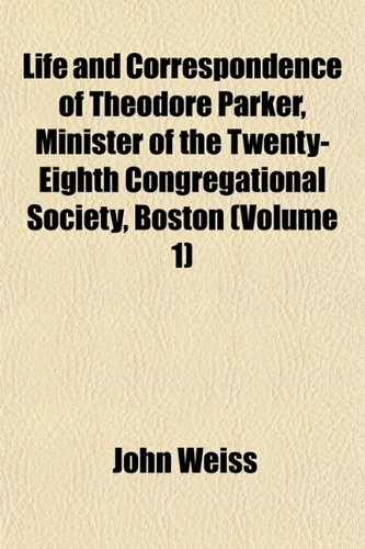 Life and Correspondence of Theodore Parker, Minister of the Twenty-Eighth Congregational Society, Boston (Volume 1) (1152378449) by Weiss, John