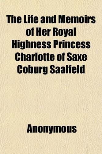9781152380721: The Life and Memoirs of Her Royal Highness Princess Charlotte of Saxe Coburg Saalfeld