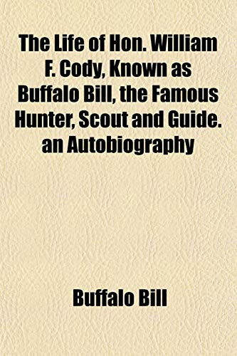 The Life of Hon. William F. Cody, Known as Buffalo Bill, the Famous Hunter, Scout and Guide. an Autobiography (9781152385221) by Buffalo Bill