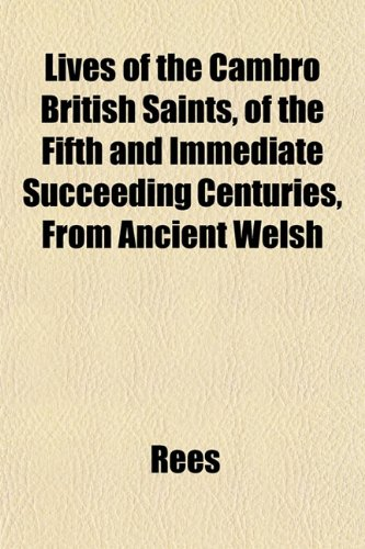 Lives of the Cambro British Saints, of the Fifth and Immediate Succeeding Centuries, From Ancient Welsh (1152393529) by Rees
