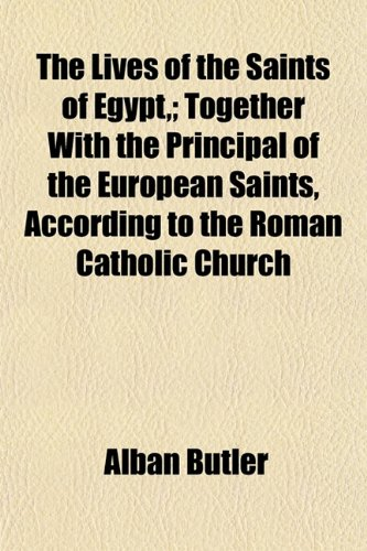 The Lives of the Saints of Egypt,; Together With the Principal of the European Saints, According to the Roman Catholic Church (9781152393745) by Butler, Alban