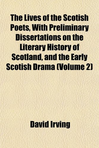 The Lives of the Scotish Poets, With Preliminary Dissertations on the Literary History of Scotland, and the Early Scotish Drama (Volume 2) (9781152393868) by David Irving