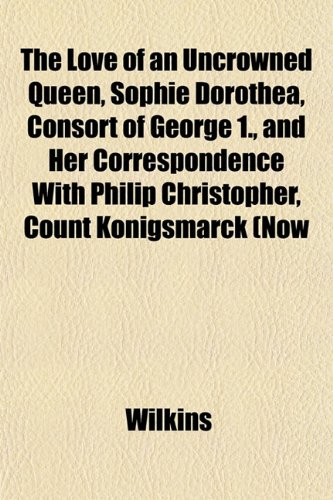 9781152396722: The Love of an Uncrowned Queen, Sophie Dorothea, Consort of George 1., and Her Correspondence With Philip Christopher, Count Königsmarck (Now