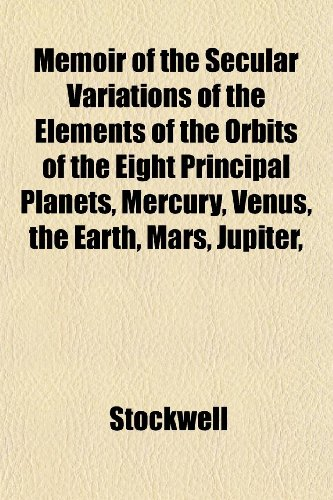9781152408555: Memoir of the Secular Variations of the Elements of the Orbits of the Eight Principal Planets, Mercury, Venus, the Earth, Mars, Jupiter,