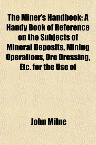 The Miner's Handbook; A Handy Book of Reference on the Subjects of Mineral Deposits, Mining Operations, Ore Dressing, Etc. for the Use of (9781152419797) by Milne, John