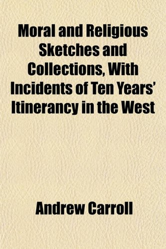 Moral and Religious Sketches and Collections, With Incidents of Ten Years' Itinerancy in the West (1152424513) by Carroll, Andrew