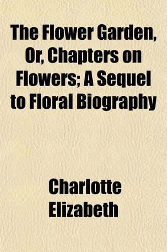 The Flower Garden, Or, Chapters on Flowers; A Sequel to Floral Biography (1152473298) by Charlotte Elizabeth