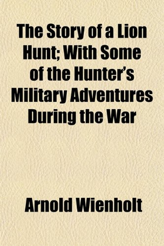 9781152487000: The Story of a Lion Hunt; With Some of the Hunter's Military Adventures During the War