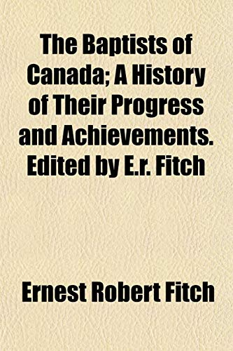 9781152489172: The Baptists of Canada; A History of Their Progress and Achievements. Edited by E.r. Fitch