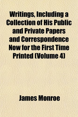 Writings, Including a Collection of His Public and Private Papers and Correspondence Now for the First Time Printed (Volume 4) (1152491571) by James Monroe