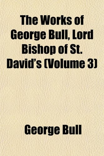 The Works of George Bull, Lord Bishop of St. David's (Volume 3) (115250312X) by Bull, George