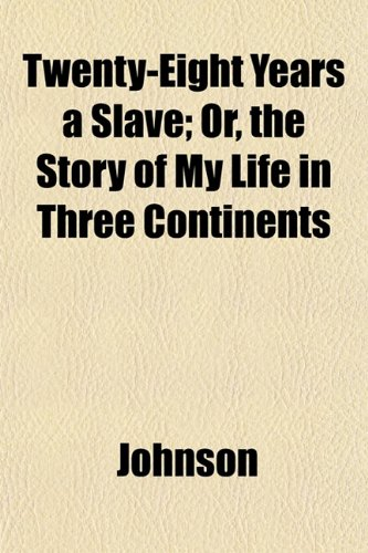 Twenty-Eight Years a Slave; Or, the Story of My Life in Three Continents (1152504916) by Johnson