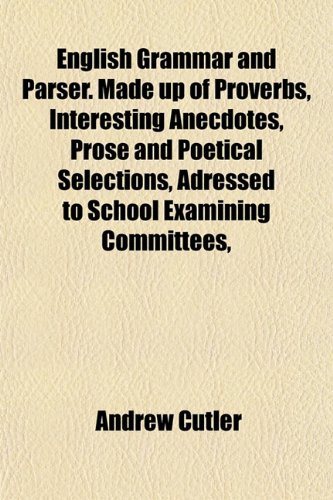 9781152522671: English Grammar and Parser. Made up of Proverbs, Interesting Anecdotes, Prose and Poetical Selections, Adressed to School Examining Committees,