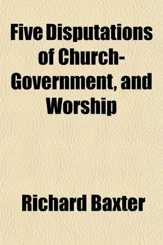 Five Disputations of Church-Government, and Worship (9781152535480) by Baxter, Richard