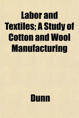 Labor and Textiles; A Study of Cotton and Wool Manufacturing (9781152542969) by Dunn