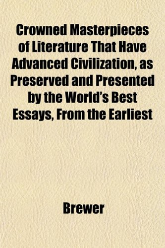 Crowned Masterpieces of Literature That Have Advanced Civilization, as Preserved and Presented by the World's Best Essays, From the Earliest (1152548867) by Brewer
