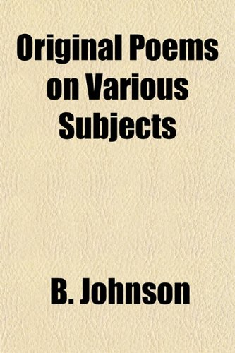 Original Poems on Various Subjects (1152563076) by B. Johnson