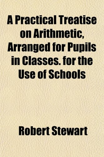 9781152567535: A Practical Treatise on Arithmetic, Arranged for Pupils in Classes. for the Use of Schools