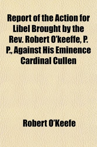 Report of the Action for Libel Brought by the Rev. Robert O'keeffe, P. P., Against His Eminence Cardinal Cullen (1152578138) by O'Keefe, Robert