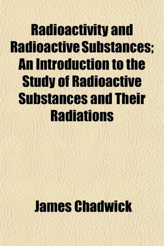 9781152578807: Radioactivity and Radioactive Substances; An Introduction to the Study of Radioactive Substances and Their Radiations