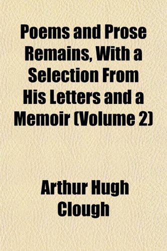 Poems and Prose Remains, With a Selection From His Letters and a Memoir (Volume 2) (1152581864) by Arthur Hugh Clough