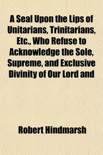 9781152596184: A Seal Upon the Lips of Unitarians, Trinitarians, Etc., Who Refuse to Acknowledge the Sole, Supreme, and Exclusive Divinity of Our Lord and