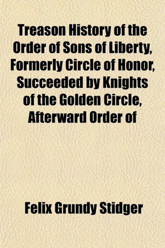 Treason History of the Order of Sons of Liberty, Formerly Circle of Honor, Succeeded by Knights of ...