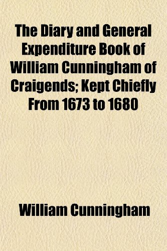 The Diary and General Expenditure Book of William Cunningham of Craigends; Kept Chiefly From 1673 to 1680 (115263724X) by William Cunningham