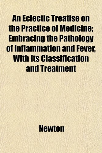An Eclectic Treatise on the Practice of Medicine; Embracing the Pathology of Inflammation and Fever, With Its Classification and Treatment (1152639854) by Newton