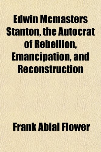 9781152642775: Edwin Mcmasters Stanton, the Autocrat of Rebellion, Emancipation, and Reconstruction