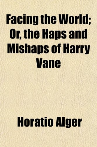 Facing the World; Or, the Haps and Mishaps of Harry Vane (1152656031) by Alger, Horatio