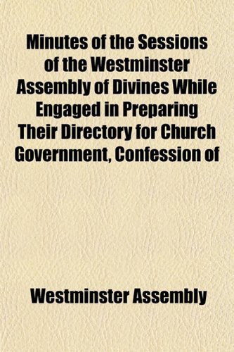 9781152671249: Minutes of the Sessions of the Westminster Assembly of Divines While Engaged in Preparing Their Directory for Church Government, Confession of