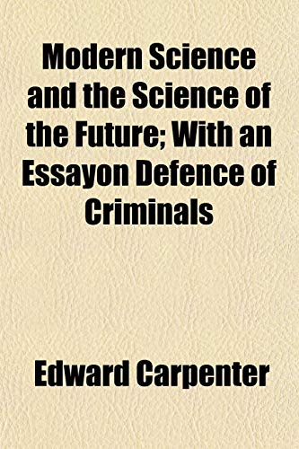 Modern Science and the Science of the Future; With an Essayon Defence of Criminals (1152672568) by Edward Carpenter