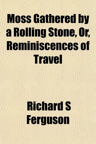 9781152673892: Moss Gathered by a Rolling Stone, Or, Reminiscences of Travel