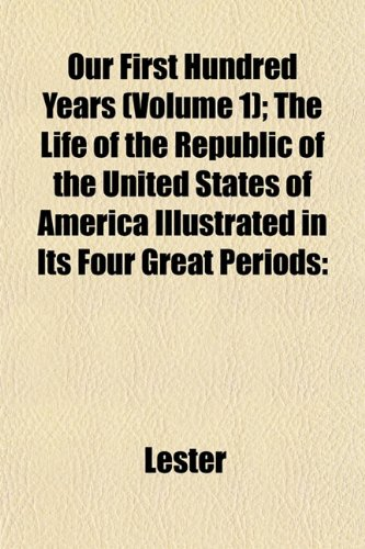 9781152681590: Our First Hundred Years (Volume 1); The Life of the Republic of the United States of America Illustrated in Its Four Great Periods