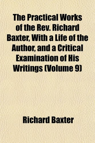 The Practical Works of the Rev. Richard Baxter, With a Life of the Author, and a Critical Examination of His Writings (Volume 9) (9781152690912) by Baxter, Richard