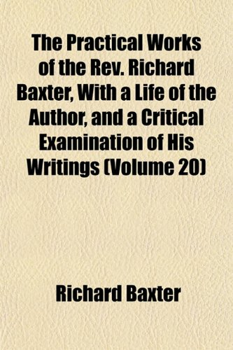 The Practical Works of the Rev. Richard Baxter, With a Life of the Author, and a Critical Examination of His Writings (Volume 20) (1152690981) by Richard Baxter