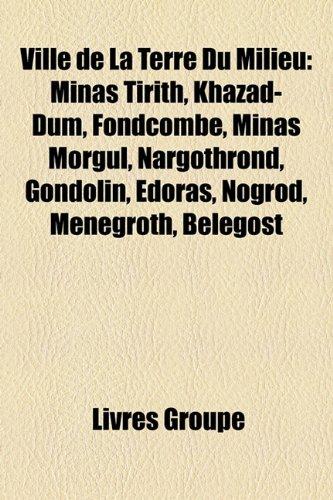 9781152718777: Ville de La Terre Du Milieu: Minas Tirith, Khazad-Dûm, Fondcombe, Minas Morgul, Nargothrond, Gondolin, Edoras, Nogrod, Menegroth, Belegost (French Edition)